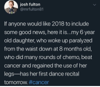 News, Cancer, and Good: josh fulton  @mrfulton81  If anyone would like 2018 to include  some good news, here it is...my 6 year  old daughter, who woke up paralyzed  from the waist down at 8 months old,  who did many rounds of chemo, beat  cancer and regained the use of her  legs-has her first dance recital  tomorrow. This made me pretty happy