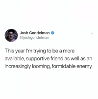 they'll never see it coming: Josh Gondelman  @joshgondelman  This year I'm trying to be a more  available, supportive friend as well as an  increasingly looming, formidable enemy. they'll never see it coming