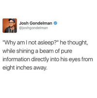 "Funny, Google, and Information: Josh Gondelman  @joshgondelman  ""Why am I not asleep?"" he thought,  while shining a beam of pure  information directly into his eyes from  eight inches away. 3AM on Google....why is my small intestine so long?"