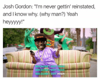 """Yeah, Josh Gordon, and Never: Josh Gordon: """"I'm never gettin' reinstated,  and I know why (why man?) Yeah  heyyyyy  SE  GOT  BECA  BECAUSE GOT  HIGH 😂😂😂"""