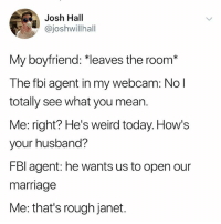 "Fbi, Funny, and Marriage: Josh Hall  @joshwillhall  My boyfriend: ""leaves the room*  The fbi agent in my webcam: No l  totally see what you mean.  Me: right? He's weird today. How's  your husband?  FBI agent: he wants us to open our  marriage  Me: that's rough janet. @_kevinboner"