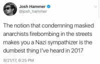 (GC): Josh Hammer  @josh_hammer  The notion that condemning masked  anarchists firebombing in the streets  makes you a Nazi sympathizer is the  dumbest thing I've heard in 201.7  8/21/17, 6:25 PM (GC)