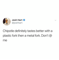 Chipotle, Definitely, and Relatable: Josh Hart  @joshhart  Chipotle definitely tastes better with a  plastic fork then a metal fork. Don't @  me this makes sense