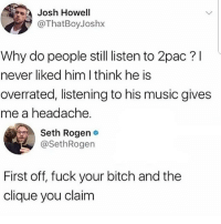 Bitch, Clique, and Funny: Josh Howell  @ThatBoyJoshx  Why do people still listen to 2pac? l  never liked him I think he is  overrated, listening to his music gives  me a headache.  Seth Rogen o  @SethRogen  First off, fuck your bitch and the  clique you claim Aye but does he have a point ? @larnite • ➫➫➫ Follow @Staggering for more funny posts daily! • (Ignore: memes like4like funny music love comedy goals fortnite)