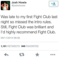 The first rule: Josh Howie  @joshxhowie  Was late to my first Fight Club last  night so missed the intro rules.  Still, Fight Club was brilliant and  I'd highly recommend Fight Club  09/11/2014 08:38  1,151 RETWEETS 949 FAVORITES The first rule