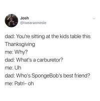 Best Friend, Dad, and Thanksgiving: Josh  iwearaonesie  dad: You're sitting at the kids table this  Thanksgiving  me: Why?  dad: What's a carburetor?  me: Uh  dad: Who's SpongeBob's best friend?  me: Patri- oh i'm thankful for the kids table 😋 happythanksgiving