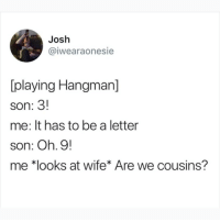 Memes, Wife, and 🤖: Josh  @iwearaonesie  [playing Hangman]  son: 3!  me: lt has to be a letter  son: Oh. 9!  me *looks at wife* Are we cousins? Follow @ladbible 🔥🔥