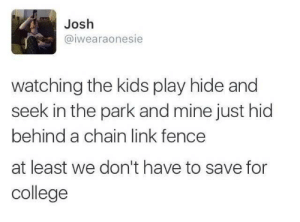College, Kids, and Link: Josh  @iwearaonesie  watching the kids play hide and  seek in the park and mine just hid  behind a chain link fence  at least we don't have to save for  college Don't know if he'll make it to highschool