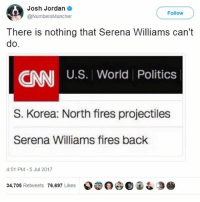 💪 💪 💪 Follow me for more 👇 👇 👇@____________coffee____________: Josh Jordan  @NumbersMuncher  Follow  There is nothing that Serena Williams can't  do  U.S. World Politics  CNN  S. Korea: North fires projectiles  Serena Williams fires back  4:51 PM-5 Jul 2017  34,705 Retweets 76,697 Likes  000宙& 💪 💪 💪 Follow me for more 👇 👇 👇@____________coffee____________