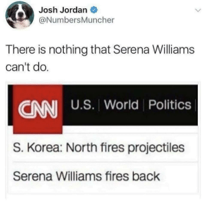 Serena Williams: Josh Jordan  @NumbersMuncher  There is nothing that Serena Williams  can't do.  CANI U.S. World Politics  S. Korea: North fires projectiles  Serena Williams fires back