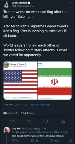 United States of memerica: Josh Jordan  @NumbersMuncher  Trump tweets an American flag after the  killing of Suleimani.  Adviser to Iran's Supreme Leader tweets  Iran's flag after launching missiles at US  air base.  World leaders trolling each other on  Twitter following military attacks is what  we voted for apparently.  d Jalili  SaeedJalili  Donald J. Trump O  @realDonald Trump  EaDDWRSGWnaGWaGWmaGWASCWASGWA  ()  9:32 PM - 1/2/20 - Twitter for iPhone  7, 2020 · Twitter Web App  7:06 PM · Jan 7, 2020 · Twitter Web App  16.3K Likes  6K Retweets  Jay See @JC_in_Calgary  4h  Replying to @NumbersMuncher and @ForzaEnjay  The great meme wars of the 20's have begun  27 35  6.  533 United States of memerica