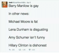 Cold Dead Hands: Josh  @Josh None YaBiz Apr 5  Barry Manilow is gay  In other news:  Michael Moore is fat  Lena Dunham is disgusting  Amy Schumer isn't funny  Hillary Clinton is dishonest  4th 290 1.9K 4.3K Cold Dead Hands