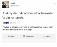 Dad, Humans of Tumblr, and Wake: Josh  @jshvncnt  I told my dad i didnt want what he made  for dinner tonight  IAM 21 mins .  Trying to please everyone is an impossible task... early  bed and hopefully not wake up.  Like  Comment  Share