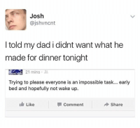 Dad, Funny, and Wake: Josh  @jshvncnt  I told my dad i didnt want what he  made for dinner tonight  21 mins .  Trying to please everyone is an impossible task... early  bed and hopefully not wake up.  Like  Comment  Share I'm dead 😂😂😂