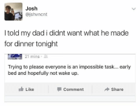 Dad, Love, and British: Josh  @jshvncnt  I told my dad i didnt want what he made  for dinner tonight  21 mins .  Trying to please everyone is an impossible task... early  bed and hopefully not wake up.  Like  Comment  Share If you like our page you'll love @madeinpoortaste 😂