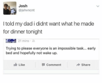 Dad, Wake, and Comment: Josh  @jshvncnt  I told my dad i didnt want what he made  for dinner tonight  21 mins  Trying to please everyone is an impossible task... early  bed and hopefully not wake up.  Like  Comment  Share