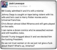 America, Bill Cosby, and Chris Brown: Josh Levesque  Yesterday at 10:56am  Bill Cosby admitted it and it's still a mistrial.  Johnny Depp is caught on tape being violent with his  wife and he's cast in Harry Potter movies anda  Universal franchise.  Chris Brown almost killed Rihanna and still gets played  on the radio.  I can name a dozen comics who've assaulted women  and still headline clubs.  Donald Trump bragged about it and we elected him  the fucking President.  Do we not trust women or do we just not give a fuck  about them? What's up, America?