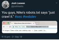"Nike, Crawl, and Com: Josh Loewen  @joshtastic  You guys, Nike's robots.txt says ""just  crawl it."" #seo #webdev  https://www.nike.com/robots.t x  С  Nike, Inc. [US] ! https://www.nike.com/robots.txt  #  https : / /www . nike . com robots. txt  just  crawl  it.  --  9:15 pm 21 Sep 18 Nikes robots.txt"
