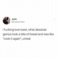 "Fucking, Love, and Memes: Josh  @LoserCrew  I fucking love toast, what absolute  genius took a bite of bread and was like  ""cook it again, unreal Post 1342: I just love 🍞 ok?"