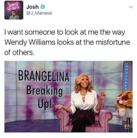 Memes, Wendys, and Wendy Williams: Josh  Manasa  I want someone to look at me the way  Wendy Williams looks at the misfortune  of others.  BRANGELINA  Breaking :))))!!!