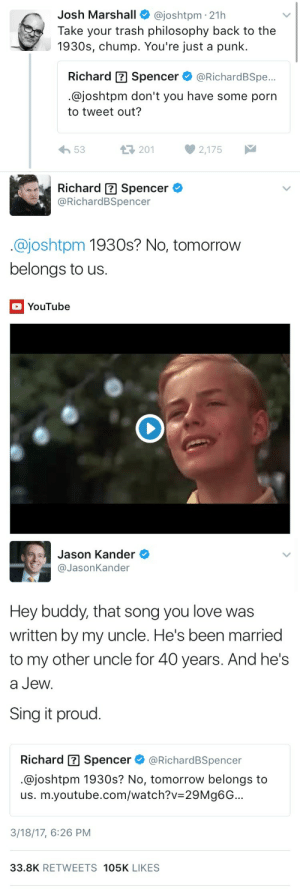 Gif, Love, and Trash: Josh Marshall@joshtpm 21h  Take your trash philosophy back to the  1930s, chump. You're just a punk.  Richard Spencer@RichardBSpe...  @joshtpm don't you have some porn  to tweet out?  53  201  2,175   Richard Spencer  @RichardBSpencer  @joshtpm 1930s? No, tomorrow  belongs to us.  YouTube   Jason Kander  @JasonKander  Hey buddy, that song you love was  written by my uncle. He's been married  to my other uncle for 40 years. And he's  a Jew  Sing it proud.  Richard Spencer @RichardBSpencer  @joshtpm 1930s? No, tomorrow belongs to  us. m.youtube.com/watch?v-29Mg6G...  3/18/17, 6:26 PM  33.8K RETWEETS 105K LIKES queerqueerspawn:  definitelycultured:  thepinkcornmoon:   scorpia6:  weavemama:  I JUST WITNESSED A REMORSELESS FATALITY   he ended him   i can't believe richard spencer tried to use a song from Cabaret as a liable argument   Gay Jewish people: *write a critique of fascism that enters popular culture*Nazis: mind if I *yank the parts they want*