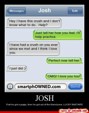 Joshhttp://omg-humor.tumblr.com: Josh  Messages  Edit  Hey I have this crush and I don't  know what to do... Help?  Just tell her how you feel. I'll  help practice.  I have had a crush on you ever  since we met and I think I love  you.  Perfect now tell her.  I just did ;)  OMG! I love you too!  Send  smartphOWNED.com  JOSH  First he got a puppy, then he got out of the friendzone. LUCKY BASTARD  TASTE OF AWESOME.COM Joshhttp://omg-humor.tumblr.com