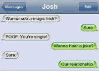 Funny, A Magic Trick, and Wanna See a Magic Trick: Josh  Messages  Edit  Wanna see a magic trick?  Sure  POOF. You're single!  Wanna hear a joke?  Sure  Our relationship