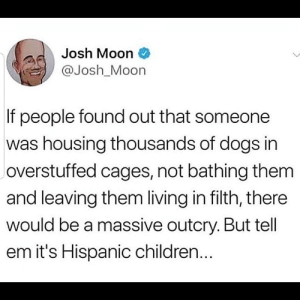 No title today: Josh Moon  @Josh_Moon  If people found out that someone  was housing thousands of dogs in  overstuffed cages, not bathing them  and leaving them living in filth, there  would be a massive outcry. But tell  em it's Hispanic children... No title today