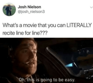I hope this hasn't been done before (oc): Josh Nielson  @josh nielson3  What's a movie that you can LITERALLY  recite line for line???  Oh. this is going to be easy. I hope this hasn't been done before (oc)
