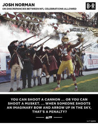 Espn, Josh Norman, and Nfl: JOSH NORMAN  ON DISCREPANCIES BETWEEN NFL CELEBRATIONS ALLOWED  B R  DUGAN ER  YOU CAN SHOOT A CANNON.. OR YOU CAN  SHOOT A MUSKET. WHEN SOMEONE SHOOTS  AN IMAGINARY BOW AND ARROW UP IN THE SKY,  THAT'S A PENALTY?  H/T ESPN Valid point 🤔