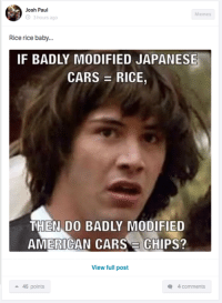 A truly philosophical question. Car Throttle App: Josh Paul  Memes  3 hours ago  Rice rice baby...  IF BADLY MODIFIED JAPANESE  CARS E RICE  THEN DO BADLY MODIFIED  AMERICAN CARS E CHIPS?  View full post  45 points  Q 4 comments A truly philosophical question. Car Throttle App