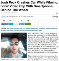 "Dank, 🤖, and Media: Josh Peck Crashes Car While Filming  ""Vine' Video Clip With Smartphone  Behind The Wheel  Posted: 06/21/2013 7:56 pm EDT  Like 15 people like this. Be the first of your friends.  156  15  43  f Share Tweet  R Email Comment  FOLLOW: Josh Peck, Josh Peck Vine, Vine, Texting While Driving, Child Stars, Drake and Josh, Car  Accident, Celebrities, Entertainment, Social Media, Entertainment News  LOS ANGELES, Calif. Actor Josh Peck,  popular for posting several videos filmed  behind the wheel of his car on social media  site Vine, crashed his car early this evening  after running a stop sign and being hit by  an oncoming vehicle. No deaths have been  reported, but it is unclear whether Peck  or the passengers in the other car have any  serious injuries. Witnesses confirm that  Peck was looking into his smartphone.  filming himself when the crash happened.  Many of the actor's previous posts on the  social media app Vine were filmed behind  Actor Josh Peck has posted several previous  the wheel of his car. so it's no surprise that It finally happened"
