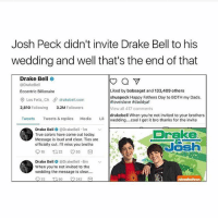 Drake, Drake Bell, and Fathers Day: Josh Peck didn't invite Drake Bell to his  wedding and well that's the end of that  Drake Bell  a  @Drake Bell  Liked by bobsaget and 133,409 others  Eccentric Billionaire  shuapeck Happy Fathers Day to BOTH my Dads.  Los Feliz, CA drakebell com  tiloveislove ftdaddyaf  2,810 Following  3.2M  Followers  View all 417 comments  drakebell When you're not invited to your brothers  Tweets  Tweets & replies  Media  Lik wedding... cool l get it bro thanks for the invite  Drake Be  e DrakeBell 1m  v  Drake  True colors have come out today.  Message is loud and clear. Ties are  officially cut. I'll miss you brotha  18 t 22 O 93  Drake Be  @DrakeBell. 6m  When you're not invited to the  wedding the message is clear....  32  t 50 242 this is the saddest thing ever