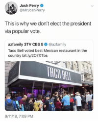 (GC): Josh Perry  @MrJoshPerry  This is why we don't elect the president  via popular vote.  azfamily 3TV CBS 5 @azfamily  Taco Bell voted best Mexican restaurant in the  country bit.ly/207XTbs  9/11/18, 7:09 PM (GC)