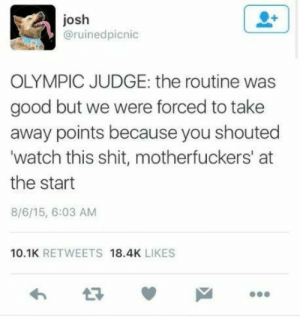 Dank, Memes, and Shit: josh  @ruinedpicnic  OLYMPIC JUDGE: the routine was  good but we were forced to take  away points because you shouted  watch this shit, motherfuckers' at  the start  8/6/15, 6:03 AM  10.1K RETWEETS 18.4K LIKES meirl by pandasinpartyhats MORE MEMES