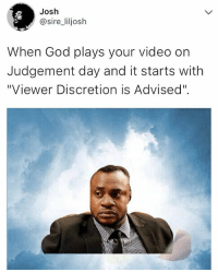 "😂😂😂😂😂 Tag 3 people to see this ➡️➡️➡️ . . tweet tweetstagram: Josh  @sire_liljosh  When God plays your video on  Judgement day and it starts with  ""Viewer Discretion is Advised"". 😂😂😂😂😂 Tag 3 people to see this ➡️➡️➡️ . . tweet tweetstagram"