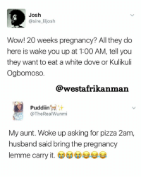 Dove, Memes, and Pizza: Josh  @sire liljosh  Wow! 20 weeks pregnancy? All they do  here is wake you up at 1:00 AM, tell you  they want to eat a white dove or Kulikuli  Ogbomoso.  @westafrikaniman  Puddin  it  @The Real Wunmi  My aunt. Woke up asking for pizza 2am,  husband said bring the pregnancy  lemme carry it Still on that Serena matter 😂😂😂