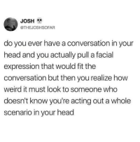 it still looks weird whether they know or not: JOSH  @THEJOSHSOFAR  do you ever have a conversation in your  head and you actually pull a facial  expression that would fit the  conversation but then you realize how  weird it must look to someone who  doesn't know you're acting out a whole  scenario in your head it still looks weird whether they know or not