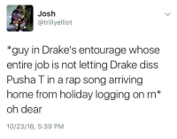 Blackpeopletwitter, Diss, and Drake: Josh  @trillyelliot  *guy in Drake's entourage whose  entire job is not letting Drake diss  Pusha T in a rap song arriving  home from holiday logging on rn*  oh dear  10/23/16, 5:39 PM <p>6 God Willin (via /r/BlackPeopleTwitter)</p>