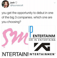 Memes, Home, and Opportunity: josh V  @hyunascult  you get the opportunity to debut in one  of the big 3 companies. which one are  you choosing?  Sw  ENTERTAINM  ER IN ENTERTAIN N  NTERTAINI NTERTAINMEN YG, Unpretty rapstar, Krystal, CL, 4minute, weekly idol, Tiffany, come back home, sistar . . . . Credit to owner✌