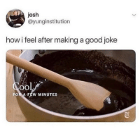 Good, How, and Making A: josh  @yunginstitution  how i feel after making a good joke  FOR A FEW MINUTES