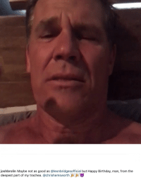 Birthday Happy And Good Joshbrolin Maybe Not As Leonbridgesofficial But Man From The Deepest Part Of My Trachea