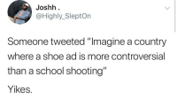"Blackpeopletwitter, School, and Live: Joshh  @Highly_SleptOn  Someone tweeted ""Imagine a country  where a shoe ad is more controversial  than a school shooting""  Yikes. It's the world we live in (via /r/BlackPeopleTwitter)"