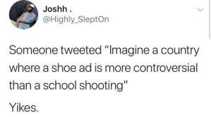 "School, Live, and World: Joshh  @Highly_SleptOn  Someone tweeted ""Imagine a country  where a shoe ad is more controversial  than a school shooting""  Yikes. It's the world we live in"