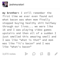 "Funny, Shit, and Smell: joshmuratori  my brother: I still remember the  first time we ever even foundout  what bacon was when mom finally  stopped buying healthy shit halfway  through our ives  16 and I was playing video games  upstairs and then all of a sudden I  just smelled this amazing smell and  I was like ""what is that"" and mom  was like ""it's bacon"" and I was  Like ""what' s bacon""  ... We were Like  3,670 notes This will never not be funny"
