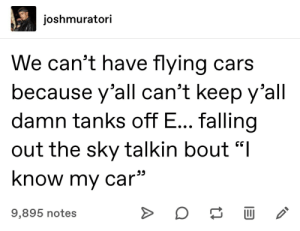 "Jot that down in your notes: joshmuratori  We can't have flying cars  because y'all can't keep y'all  damn tanks off E... falling  out the sky talkin bout ""I  know my car  9,895 notes  A Jot that down in your notes"