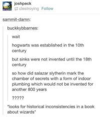 "chamber: joshpeck  clestroying Follow  sammit-damn:  buckkybbarnes:  wait  hogwarts was established in the 10th  century  but sinks were not invented until the 18th  century  so how did salazar slytherin mark the  chamber of secrets with a form of indoor  plumbing which would not be invented for  another 800 years  ""looks for historical inconsistencies in a book  about wizards"