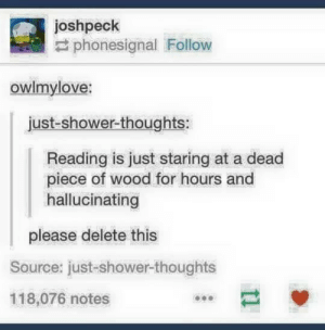 Shower, Shower Thoughts, and Fuck: joshpeck  phonesignal Follow  owlmylove:  just-shower-thoughts:  Reading is just staring at a dead  piece of wood for hours and  hallucinating  please delete this  Source: just-shower-thoughts  118,076 notes Fuck