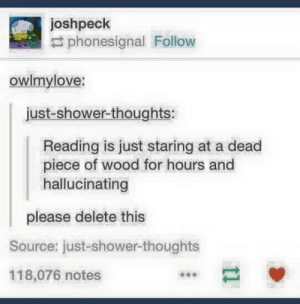 Shower, Shower Thoughts, and Source: joshpeck  #phonesignal Follow  owlmylove:  just-shower-thoughts  Reading is just staring at a dead  piece of wood for hours and  hallucinating  please delete this  Source: just-shower-thoughts  118,076 notes