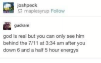 7/11, God, and Him: joshpeck  rnaplesyrup Follow  gudram  god is real but you can only see him  behind the 7/11 at 3:34 am after you  down 6 and a half 5 hour energys